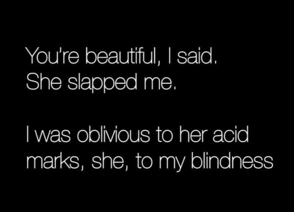 #NanoTales You're beautiful, I said. She slapped me. I was oblivious to her acid marks, she, to my blindness. #LifeTeachespic.twitter.com/uMnKjnbYxi