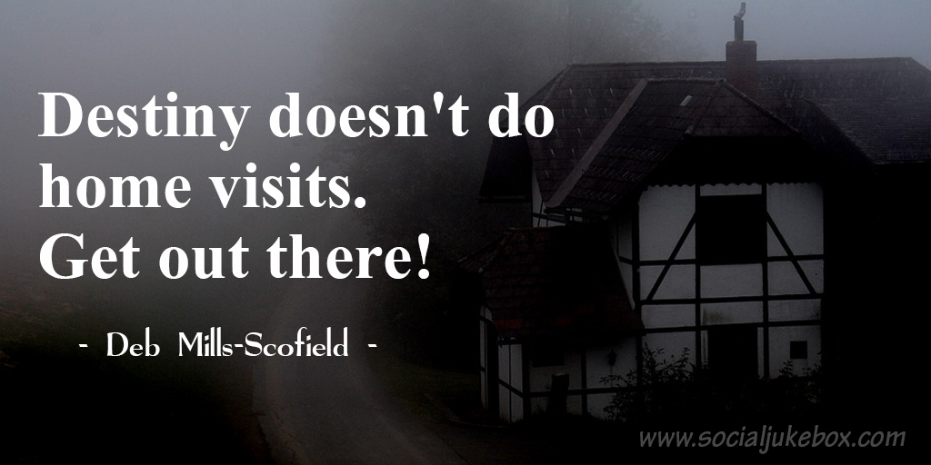 Destiny doesn't do home visits. Get out there! - Deb Mills-Scofield #quote