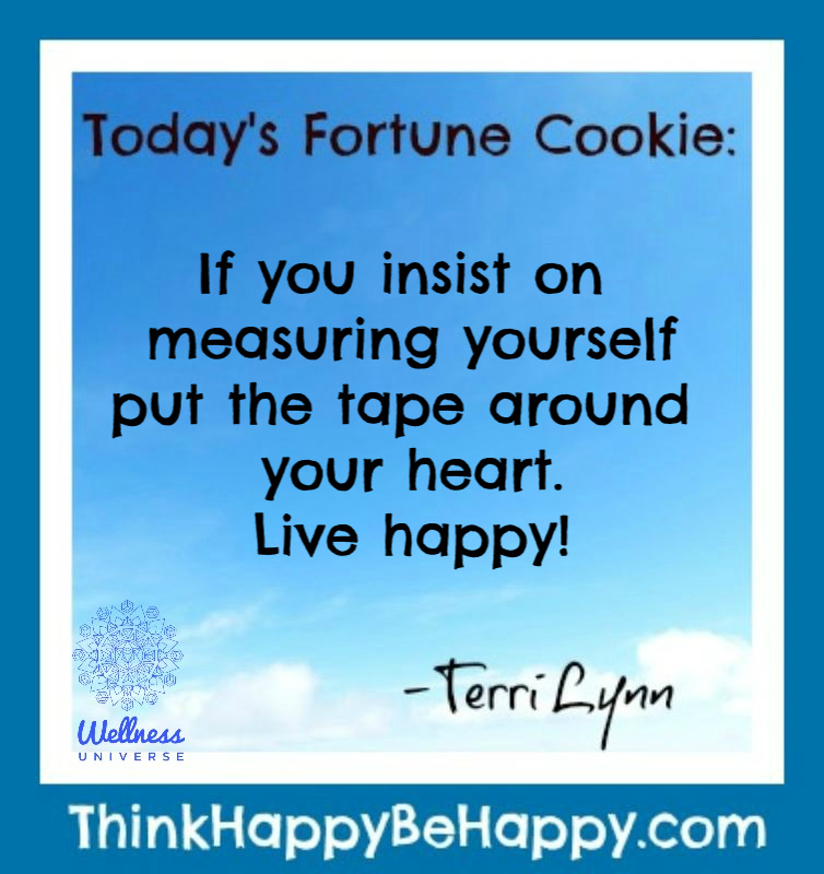 Today's Fortune Cookie: If you insist on measuring yourself put the tape around your heart. Live happy! -Terri Lynn http://ThinkHappyBeHappy.com  #terrilynn #WUVIP #heart #livehappy #fortunecookie #liveyourbestlife #happinesspic.twitter.com/sQpq5gKjgS