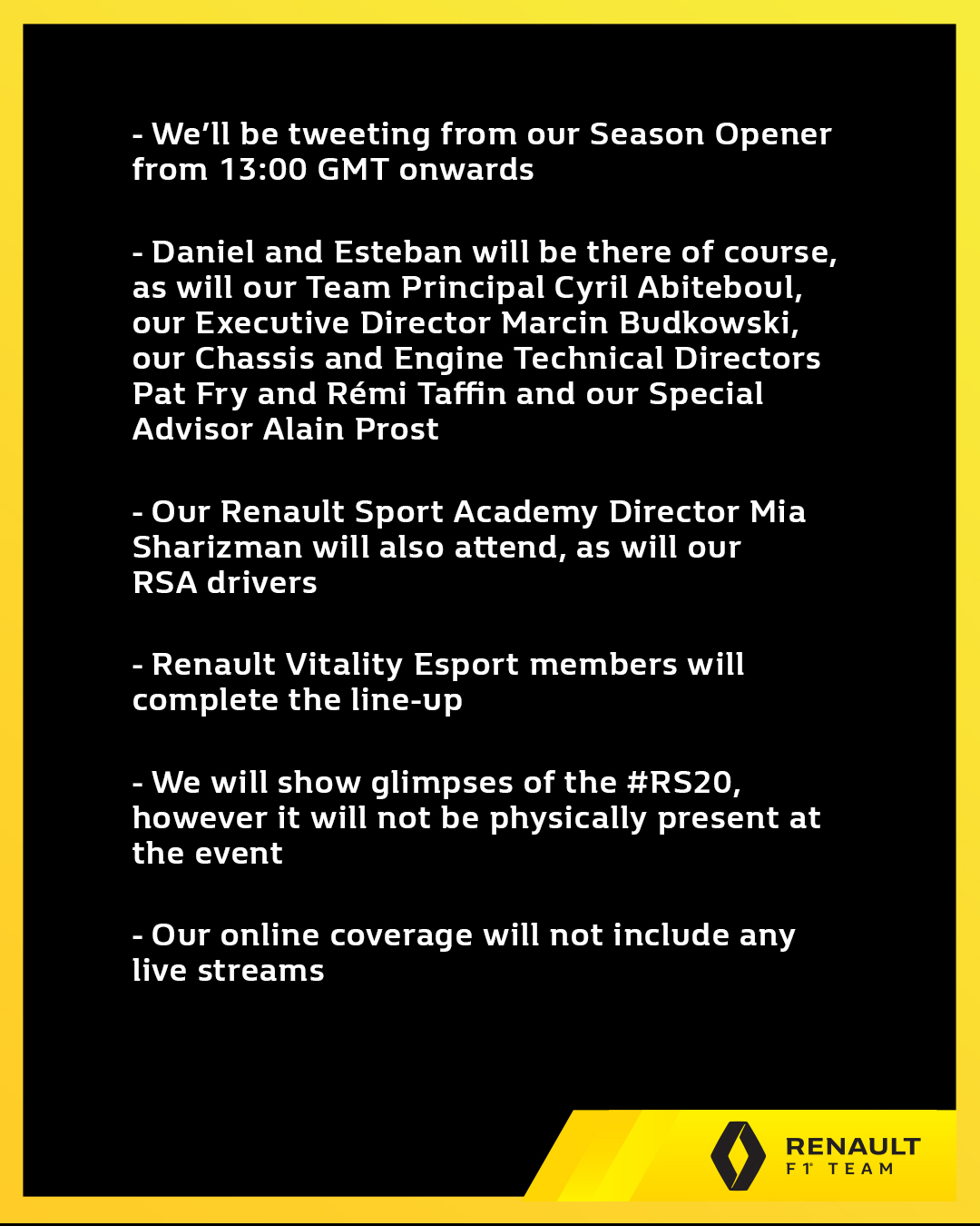 We'll be tweeting from our Season Opener from 13:00 GMT onwards Daniel & Esteban will be there, as will Cyril Abiteboul, Marcin Budkowski, Pat Fry, Rémi Taffin & Alain Prost  - Our Renault Sport Academy drivers & Renault Vitality Esport will complete the line-up  - We will show glimpses of the #RS20, however it will not be physically present at the event - Our online coverage will not include any live streams