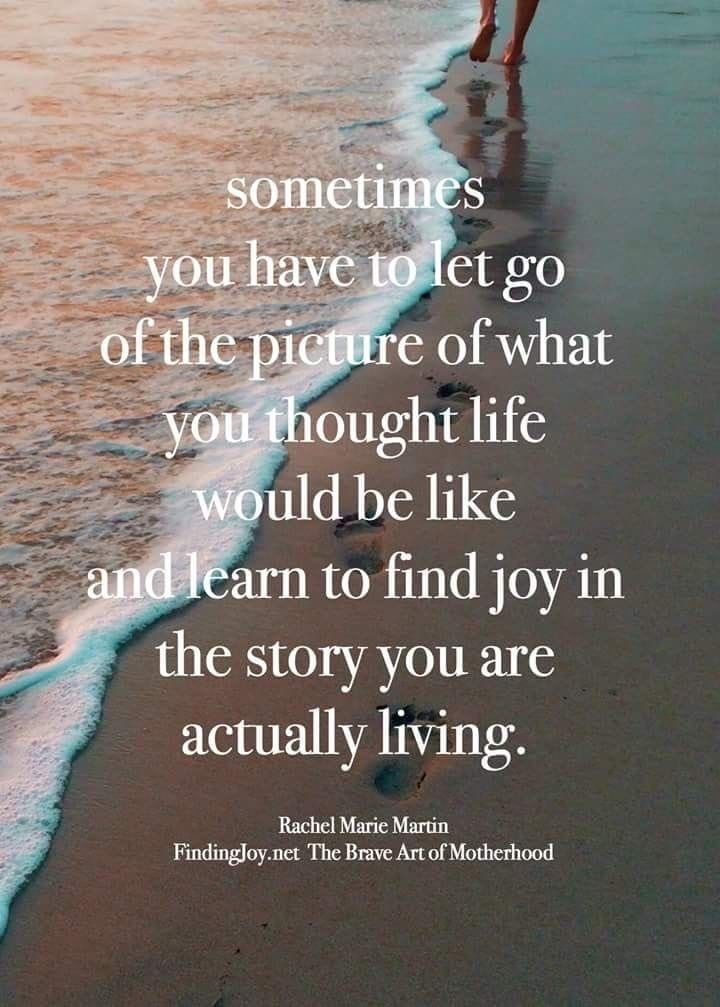 Sometimes you  have to let go of the picture of what you thought life would be like and learn to find joy in the story you are actually living.  ~ Rachel Marie Martin The Brave Art of Motherhood  #MentalHealth #SelfCare #Compassion #Mindfulness #FridayFeeling