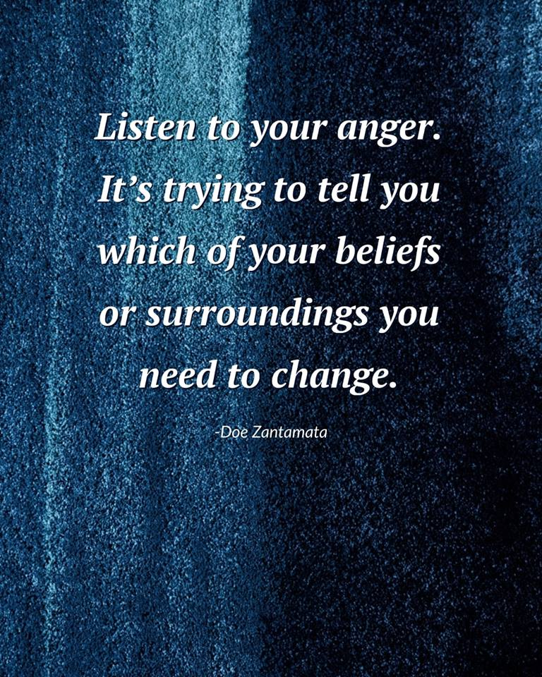 Listen to your anger. It's trying to tell you which of your beliefs or surroundings you need to change. - Doe Zantamata ~ #Life #choices