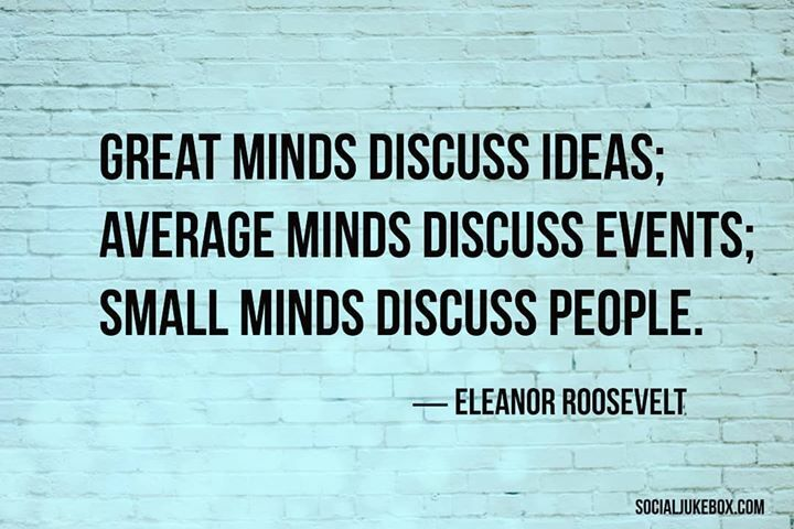 Great minds discuss ideas; average minds discuss events; small minds discuss people. ―Eleanor Roosevelt #quote #thursdaythoughts #ElenorRoosevelt #Advice #Inspiration #Motivation