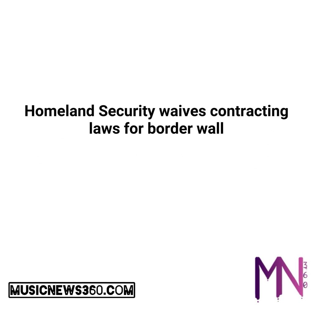 Homeland Security waives contracting laws for border wall  #musicnews360 #music #newsong #lovethissong #listentothis #cannabis #california #business #news #love #follow #comment #tweegram #stocks #money #trump #democrats #nsfw