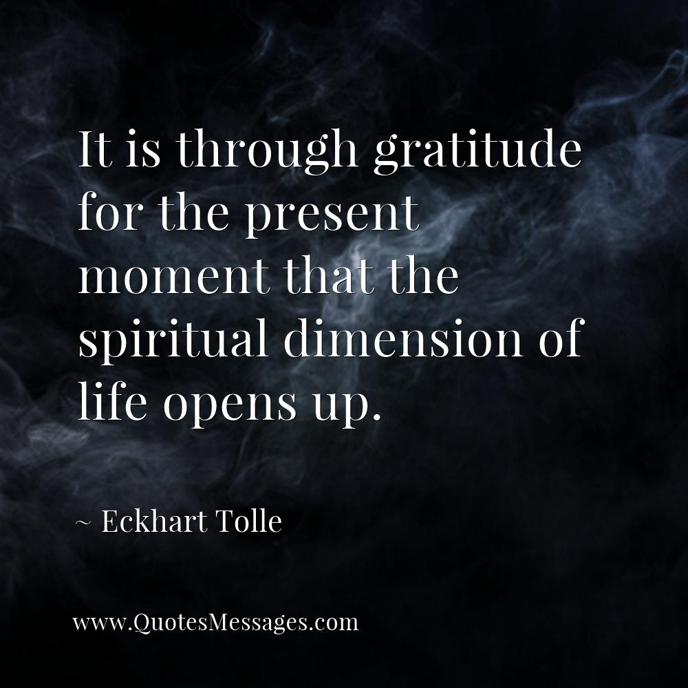 It is through gratitude for the present moment that the spiritual dimension of life opens up. http://quotesmessages.com/authors/eckhart-tolle … #quote #EckhartTollepic.twitter.com/DnapP3BnMw