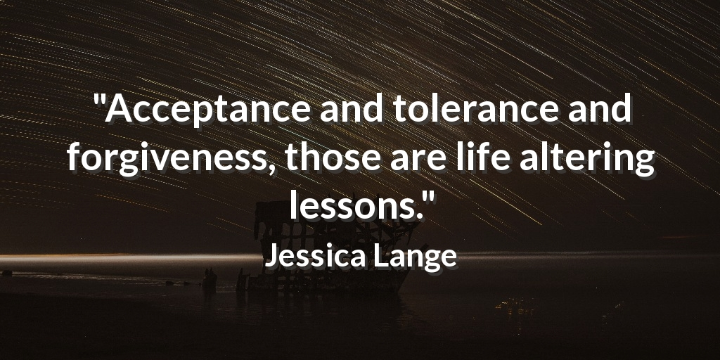 """Acceptance and tolerance and forgiveness, those are life altering lessons."" Jessica Lange #act"