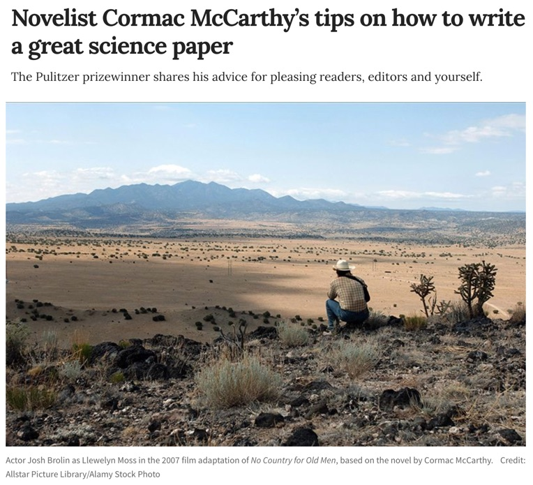 "The surprise is that famous novelist Cormac McCarthy edits #scientific papers not that his #writing advice is practical and challenging. Fave quote: ""Don't say both 'elucidate' and 'elaborate'. Just choose one, or you risk that your readers will give up."" https://go.nature.com/2BuzOqo pic.twitter.com/xgmv97ruNZ"