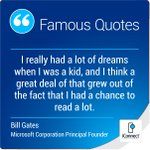 I really had a lot of dreams when I was a kid, and I think a great deal of that grew out of the fact that I had a chance to read a lot.Bill Gates - Microsoft Corporation Principal Founder #BillGates