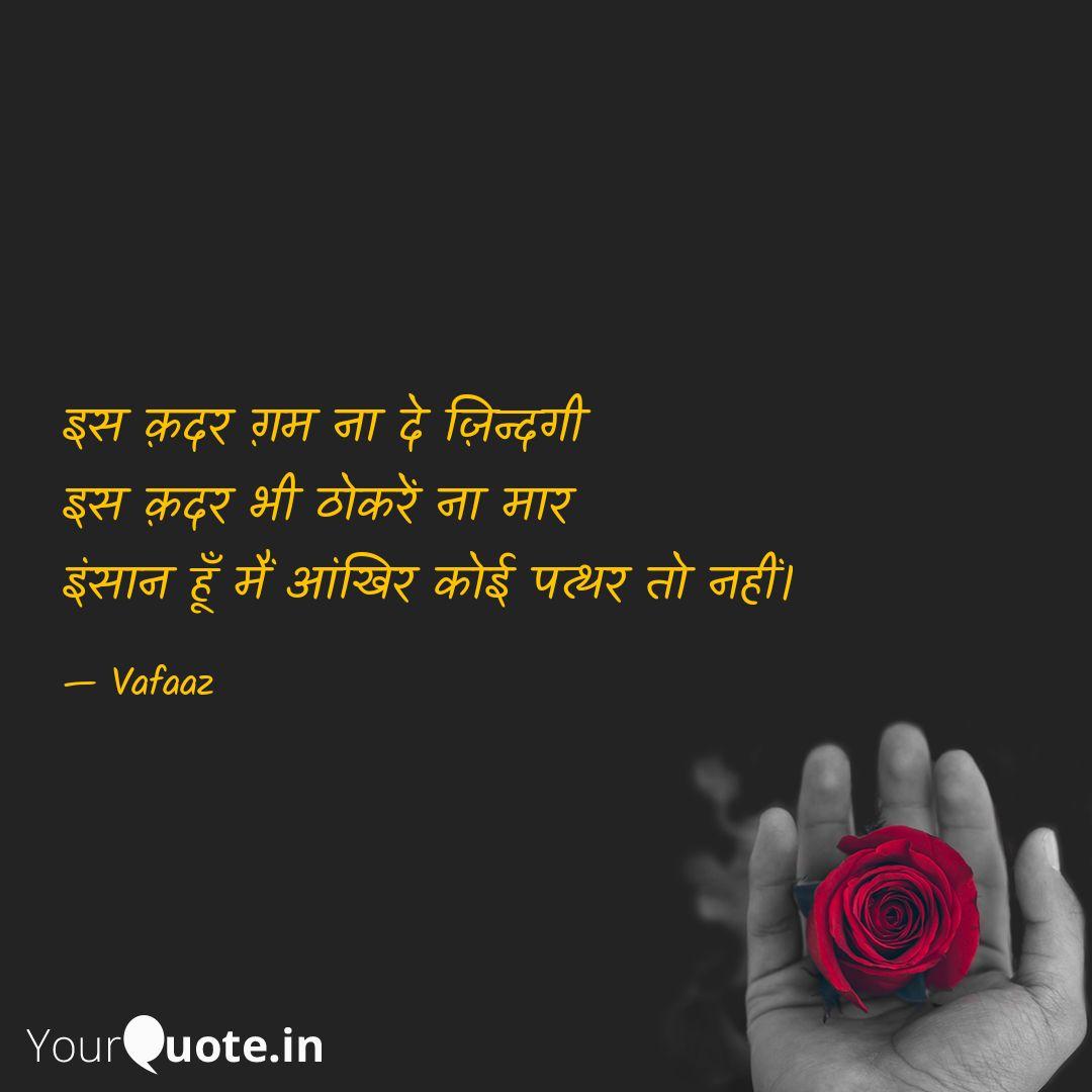 Iss qadar gham naa de zindgi, Iss qadar bhi thhokre'n na maar, Insaan hoon main aankhir Koi patthar to nahi. #sad #missing #love #feelings #life #aboutyou #dard #jazbaat   Read my thoughts on @YourQuoteApp at