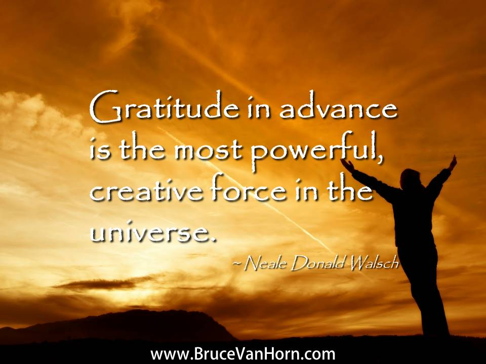 #Gratitude in advance is the most powerful, creative force in the universe. ~ Neale Donald Walsch