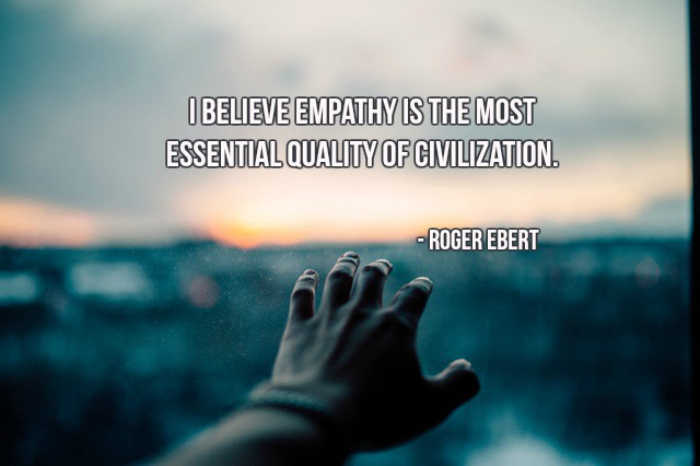 I believe empathy is the most essential quality of civilization. - Roger Ebert #quote