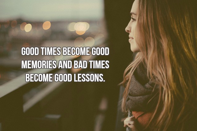 Good times become good memories and bad times become good lessons. - #quote