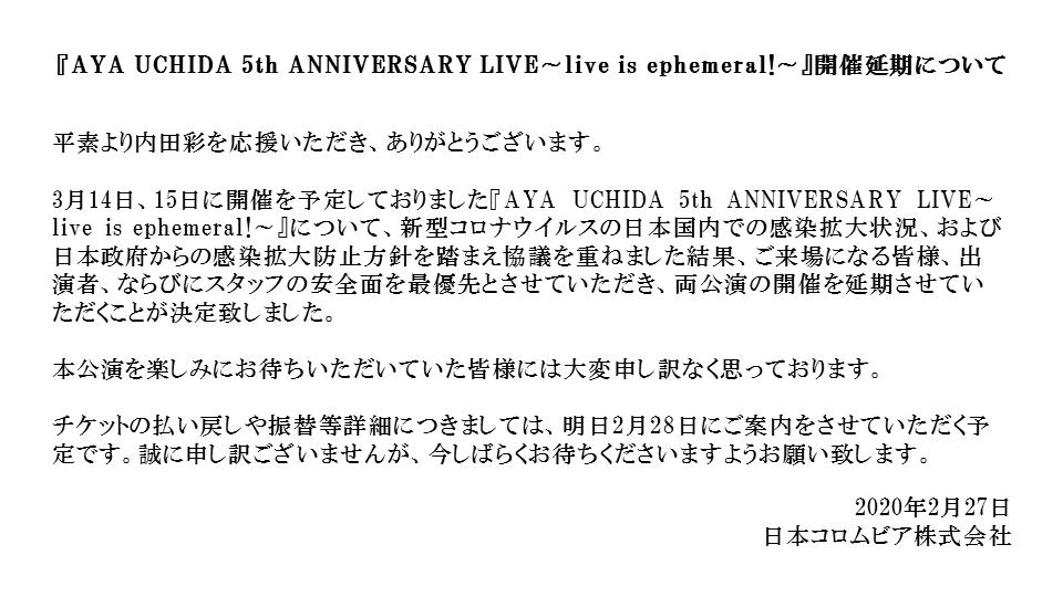 【延期のお知らせ】3月14日、15日に開催を予定しておりました『AYA UCHIDA 5th ANNIVERSARY LIVE~live is ephemeral!~』について、両公演の開催を延期させていただくことが決定致しました。チケットの払い戻しや振替等詳細につきましては、明日2月28日にご案内させていただきます。