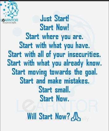 Start. Start now. Start where you are. Start with what you have. Start with all of your insecurities. Start with what you already know. Start moving towards the goal. Start and make mistakes. Start small. Start now. Just start.