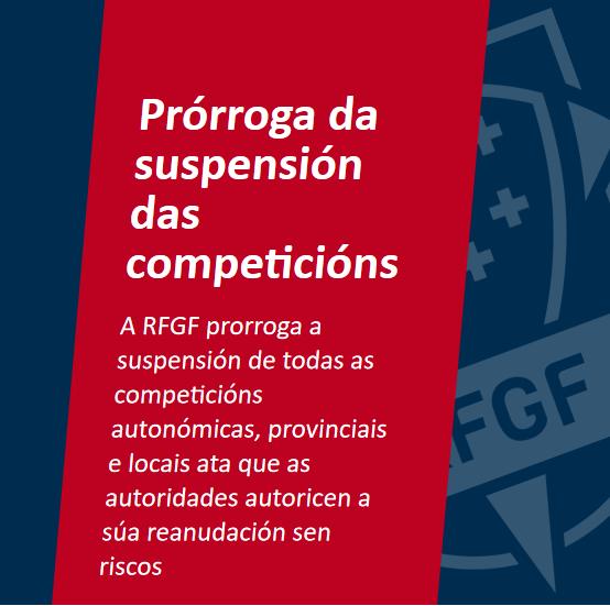 Prórroga da suspensión das competicións A RFGF suspende todas as competicións de maneira indefinida ata novo aviso A RFGF prorroga a suspensión de todas as competicións autonómicas, provinciais e locais ata que as autoridades autoricen a súa reanudación sen riscos