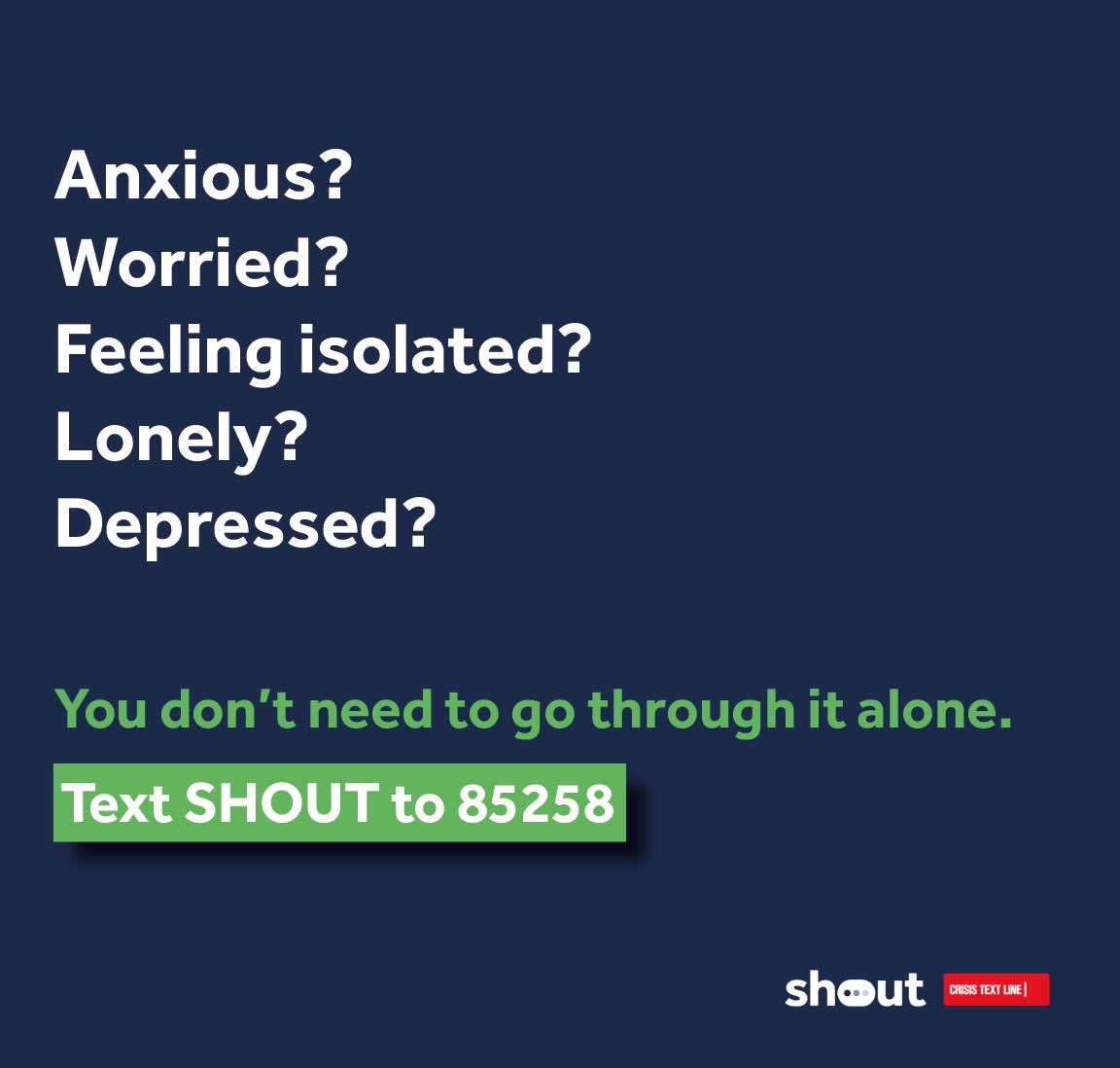 Anxious? Worried? Feeling isolated? Lonely? Depressed? You don't need to go through it alone. Text SHOUT to 85258.