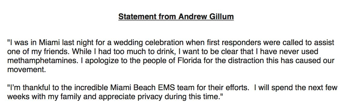 """Gillum: """"I was in Miami last night for a wedding celebration when first responders were called to assist one of my friends. While I had too much to drink, I want to be clear that I have never used methamphetamines.""""  Apologizes for """"distraction this has caused our movement."""" https://t.co/TDY7mnZGYO"""