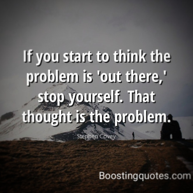 """If you start to think the problem is'out there,' stop yourself. That thought is the problem."" ( Stephen Covey)  #quotes BoostingQuotes #dailyquote #motivationquote #motivatedyou #motivationalquotes #inspiration #inspirationalquotes #inspireyou pic.twitter.com/E3aReCaniS"