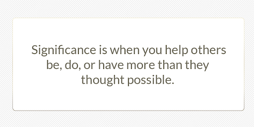 Significance is when you help others be, do, or have more than they thought possible.