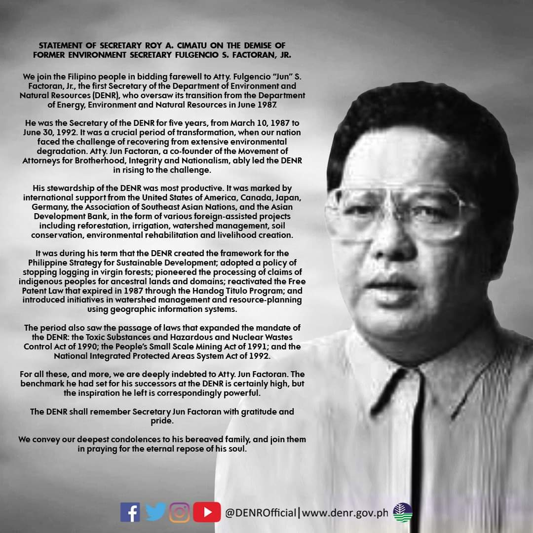 READ: Statement of Secretary Roy A. Cimatu on the demise of former Environment Secretary Fulgencio S. Factoran, Jr.  Secretary Factoran served the DENR for five years, from March 10, 1987 to June 30, 1992. He died on Sunday, April 5, due to a lingering illness.