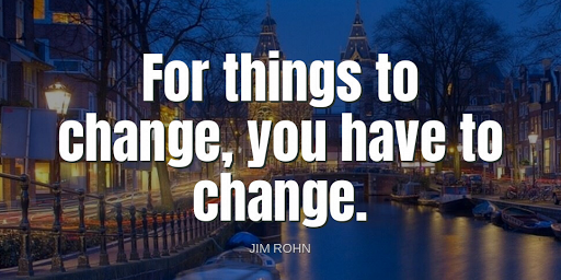 """""""For things to change, you have to change.""""-Jim Rohn"""