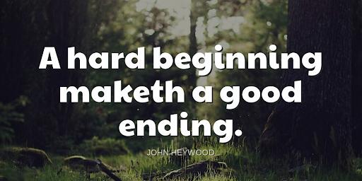"""A hard beginning maketh a good ending.""-John Heywood"