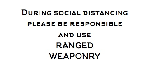 In Arkhip font, During social distancing, please be responsible and use RANGED WEAPONRY