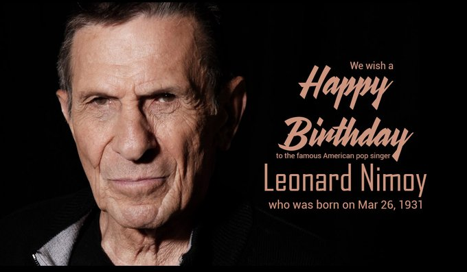 We wish a happy birthday to the famous American pop singer Leonard Nimoy, who was born on Mar 26, 1931.