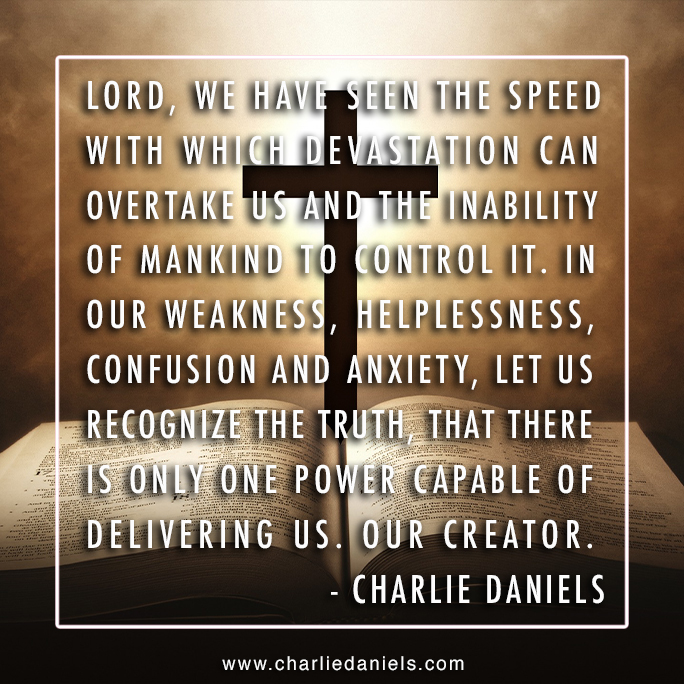 Lord, we have seen the speed with which devastation can overtake us and the inability of mankind to control it. In our weakness, helplessness, confusion & anxiety, let us recognize the truth, that there is only one power capable of delivering us. Our Creator. - Charlie Daniels <br>http://pic.twitter.com/CsLSfrUNjh
