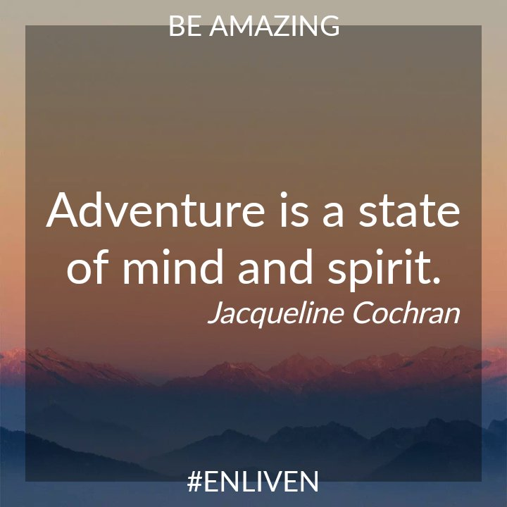 Adventure is a state of mind and spirit. Jacqueline Cochran #ENLIVEN #bebetter #qotd #motivation #quotes