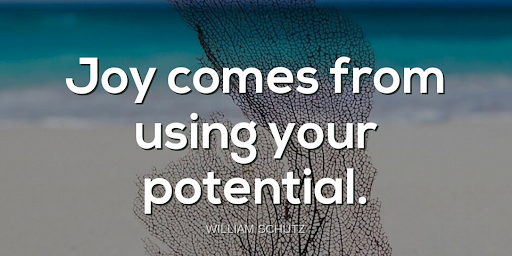 """""""Joy comes from using your potential.""""-William Schutz"""
