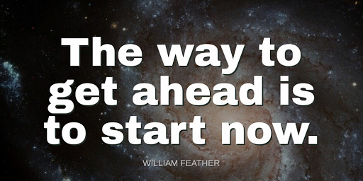 """""""The way to get ahead is to start now.""""-William Feather"""