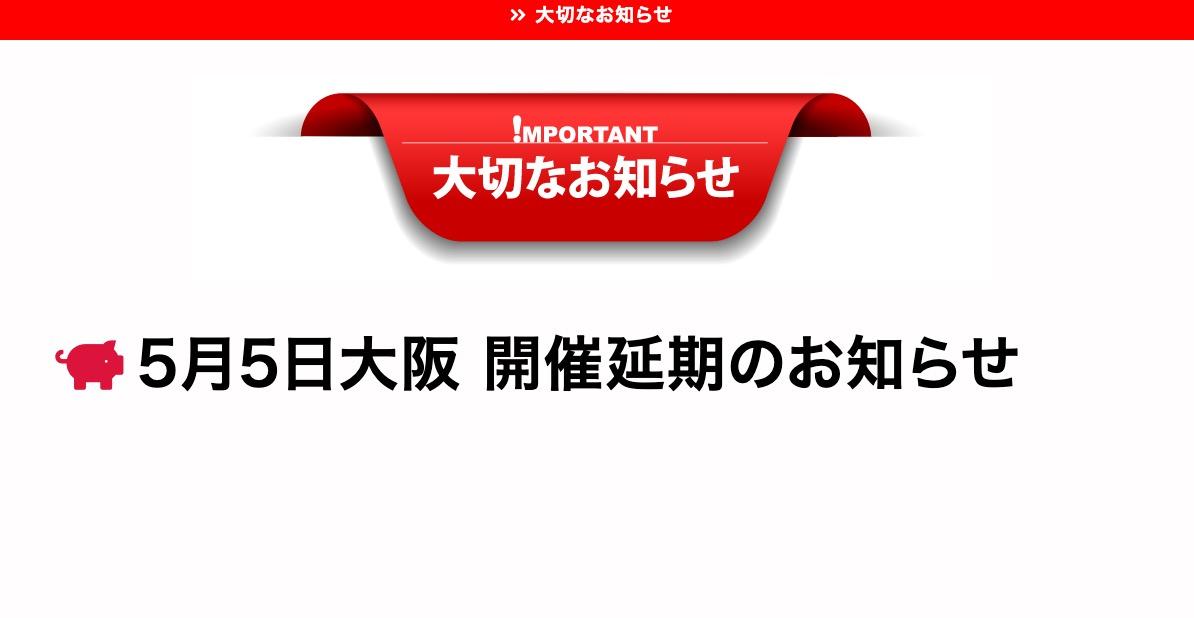 【重要なお知らせ】お待たせしてしまい申し訳ございません。5/5(大阪)は【開催延期】とさせていただきます。詳細につきましては今しばらくお待ちください。