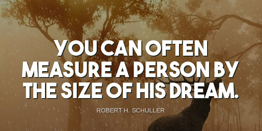 """""""You can often measure a person by the size of his dream.""""-Robert H. Schuller"""