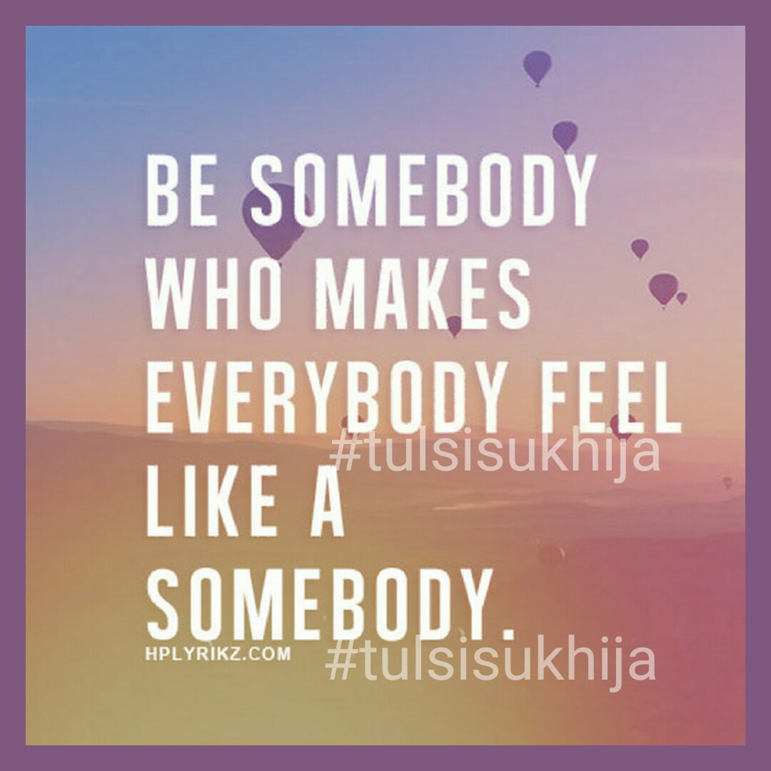 Somebody #be #somebody #makes #everybody #feel #tulsisukhija #love #happy #friends #family #life #smile #motivation #funny #inspiration #healthy #work #happiness #daily #relax #awesome #quotes #mood #money #wellness #career #goals #relationships #passion #help #strength #success