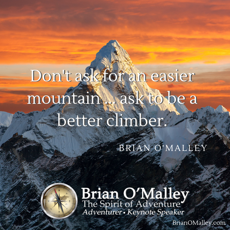 Do not ask for an easier mountain … ask to be a better climber. ~Brian O'Malley https://BrianOMalley.com  #inspiration #adventure