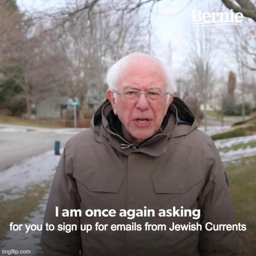 We're going to be sending more and better emails from @JewishCurrents starting very soon, so now would be an excellent time for you to sign up for our list if you haven't already. Listen to JC contributor Bernie Sanders! Go to