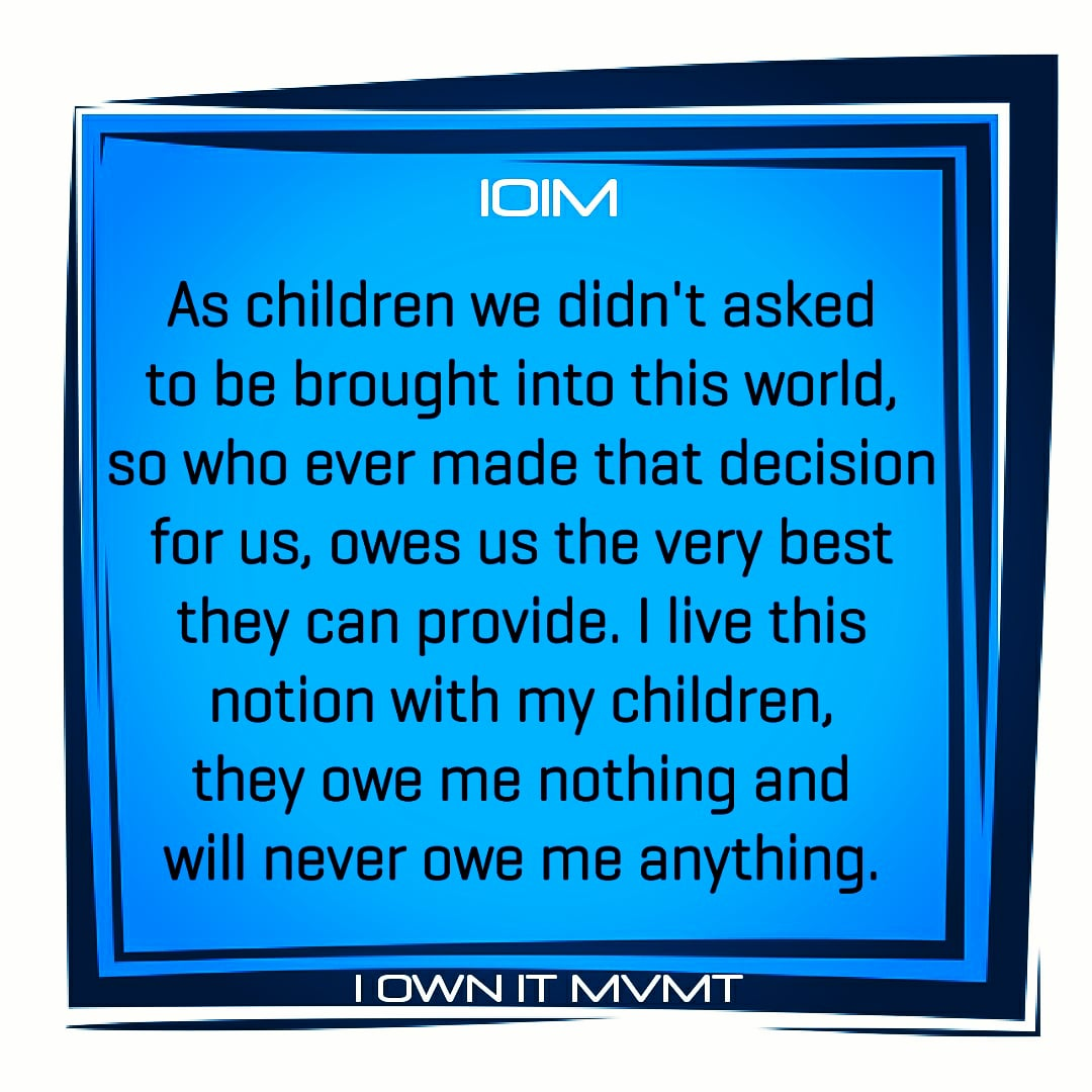 As children we didn't asked to be brought into this world, so who ever made that decision for us, owes us the very best they can provide. I live this notion with my children, they owe me nothing and will never owe me anything.  👉 @iownitmovement  #iownitmvmt #goodvibes #maxout