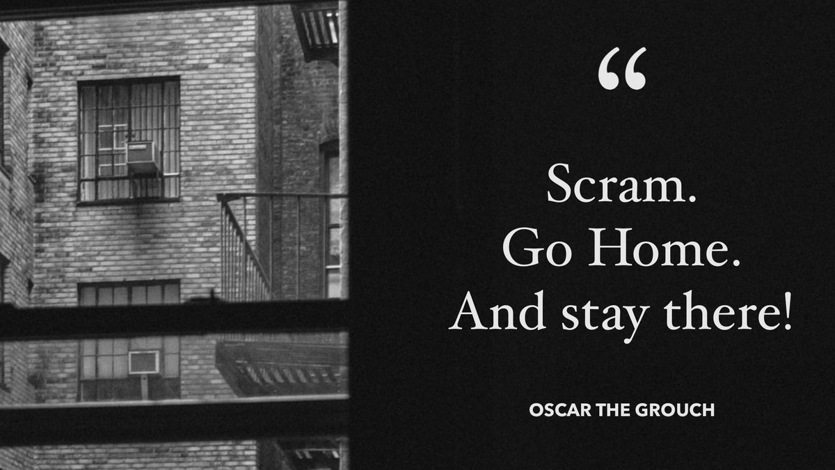 """""""Scram. Go home. And stay there!""""- Oscar the Grouch https://t.co/lnWQBfViUI https://t.co/yikOKsbAtr"""