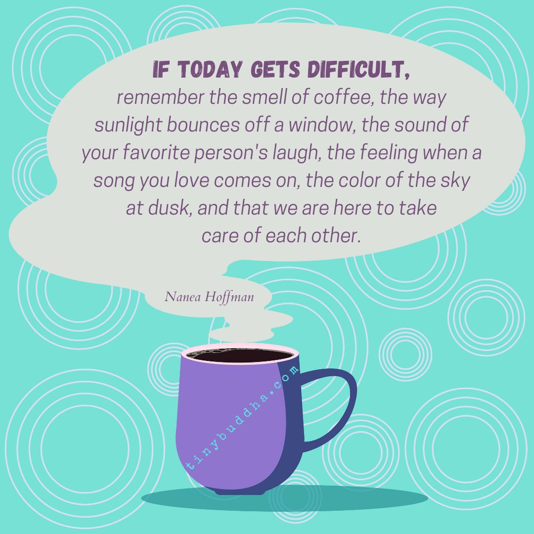 Tiny Buddha On Twitter If Today Gets Difficult Remember The Smell Of Coffee The Way Sunlight Bounces Off A Window The Sound Of Your Favorite Person S Laugh The Feeling When A Song