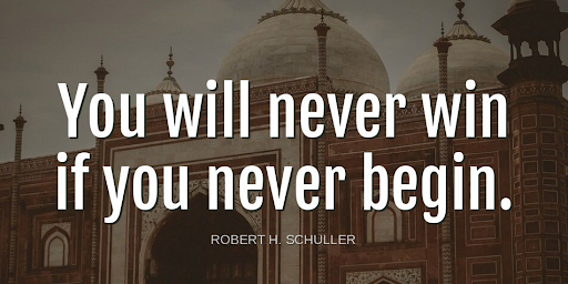 'You will never win if you never begin.'-Robert H. Schuller