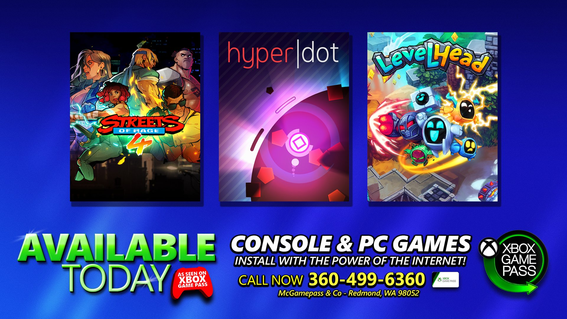 The cover art for Streets of Rage 4, HyperDot, and Levelhead are on display in front of a blue background. It is available on console and PC Image reads: AVAILABLE TODAY. CONSOLE & PC. AS SEEN ON XBOX GAME PASS. CONSOLE GAMES. INSTALL WITH THE POWER OF THE INTERNET! CALL NOW 360-499-6360. MCGAMEPASS & CO - REDMOND, WA 98502