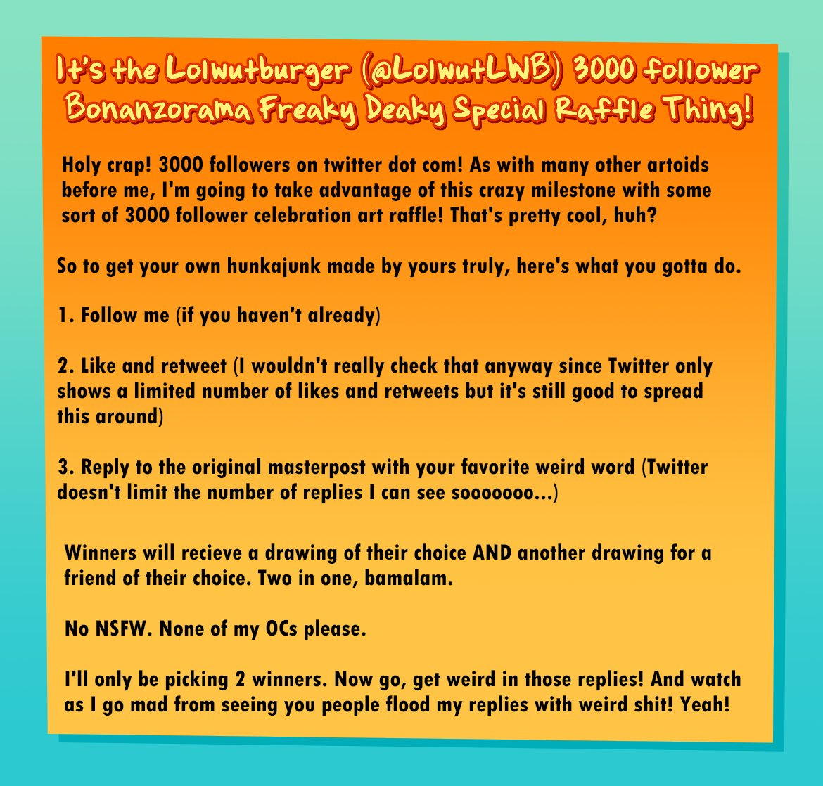 Now that we're at 3000 here's the crazy raffle thing guidelines. Read the image.  Examples of what you'll be getting can be found in my galleries