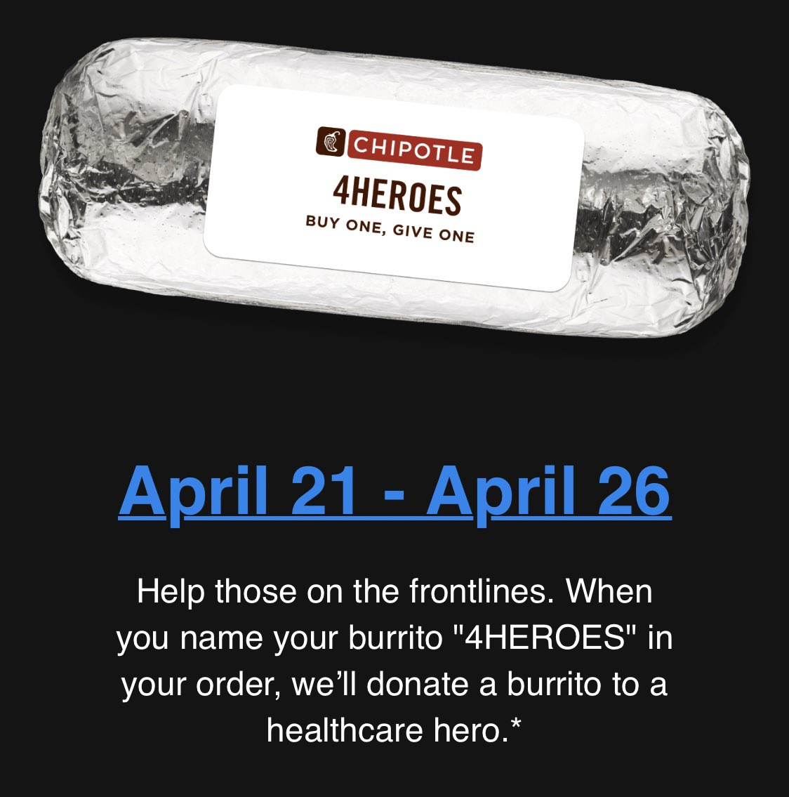 """@pulte IF ANYONE IS ORDERING CHIPOTLE PLEASE DO THIS!!! Name your burrito """"4HEROES"""" in your order, and Chipotle will donate a burrito to a healthcare worker!!! #chipotle #buyonegiveone https://t.co/N7MwbAqnWx"""