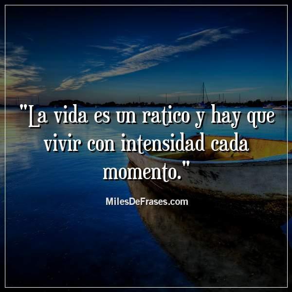 Frases En Imágenes Sur Twitter La Vida Es Un Ratico Y Hay Que Vivir Con Intensidad Cada Momento Frases Citas