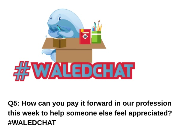 Q5: How can you pay it forward in our profession this week to help someone else feel appreciated? #WALEDCHAT
