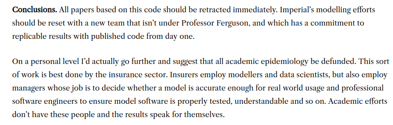 An excellent conclusion to a review of Ferguson's code. Insurance companies, facing real profit and loss considerations on the market, will never hire this type of pseudoscientific academic. Governments and international organizations like the WHO will. https://lockdownsceptics.org/code-review-of-fergusons-model/