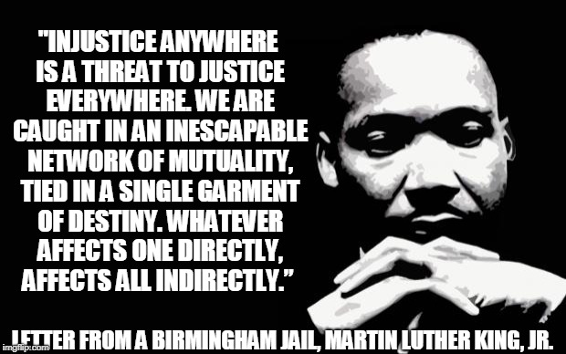 """Injustice anywhere is a threat to justice everywhere. We are caught in an inescapable network of mutuality, tied in a single garment of destiny. Whatever affects one directly, affects all indirectly."" ― Martin Luther King Jr., Letter from the Birmingham Jail. #SpeakUp"