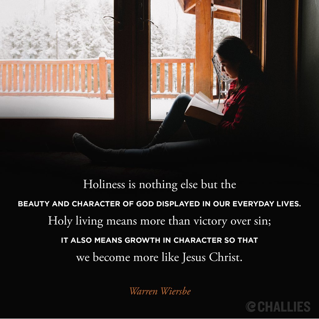 Holiness is nothing else but the beauty and character of God displayed in our everyday lives. Holy living means more than victory over sin; it also means growth in character so that we become more like Jesus Christ. (Warren Wiersbe)