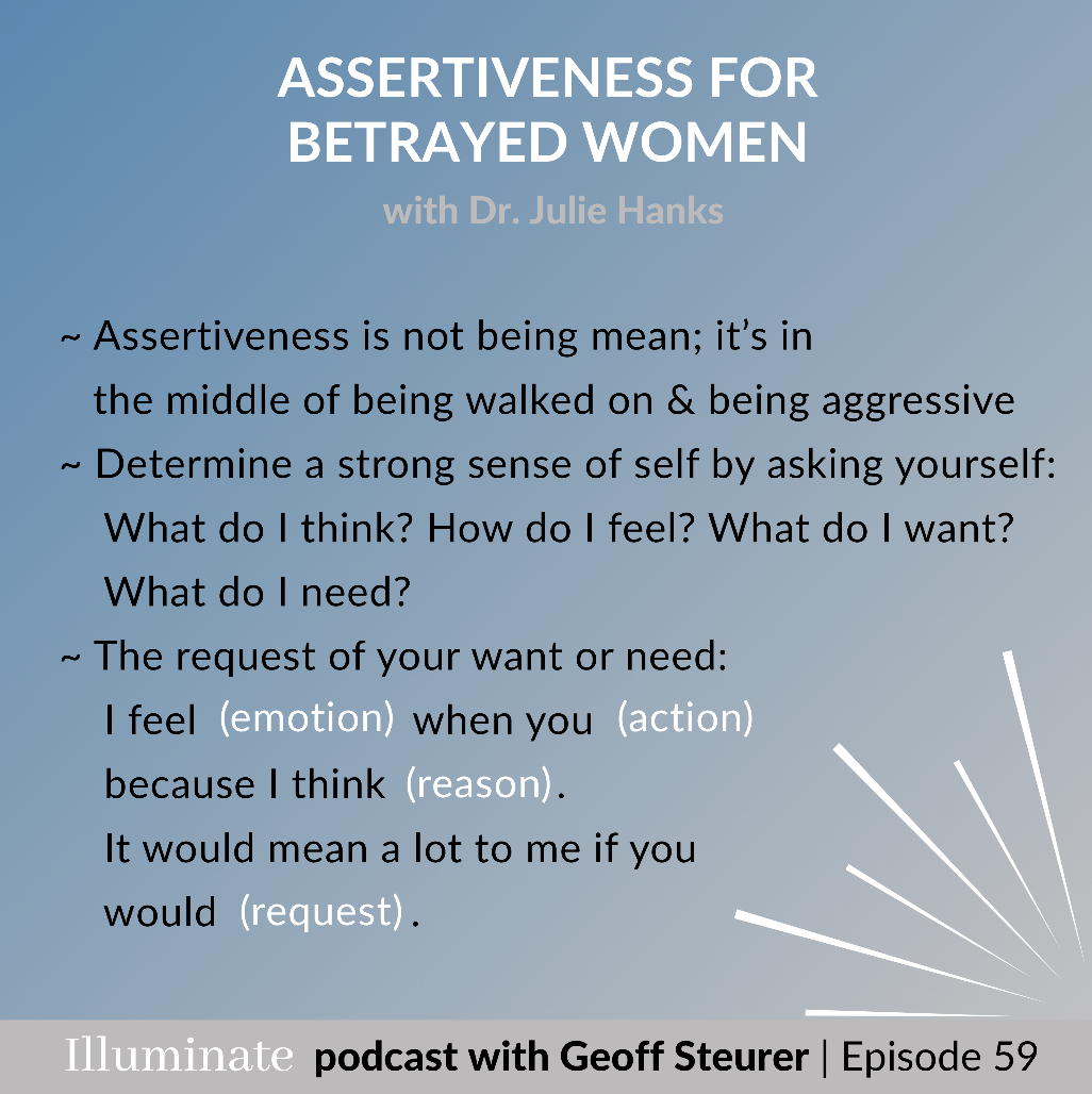 In episode 59 with @DrJulieHanks, we talk about assertiveness as an important skill, especially for betrayed women.  Get advice for your own life by watching the full podcast here: http://www.geoffsteurer.com/blog/episode59 #illuminatepodcast  #relationships #selfcarematters pic.twitter.com/IWHhTkFXVQ
